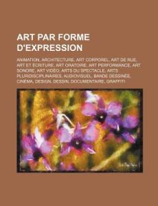 Art Par Forme D'Expression - Animation, Architecture, Art Corporel, Art de Rue, Art Et Ecriture, Art Oratoire, Art Performance, Art Sonore